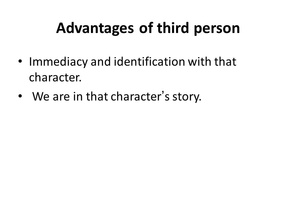 Advantages of third person Immediacy and identification with that character.