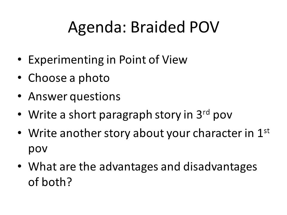 Agenda: Braided POV Experimenting in Point of View Choose a photo Answer questions Write a short paragraph story in 3 rd pov Write another story about your character in 1 st pov What are the advantages and disadvantages of both