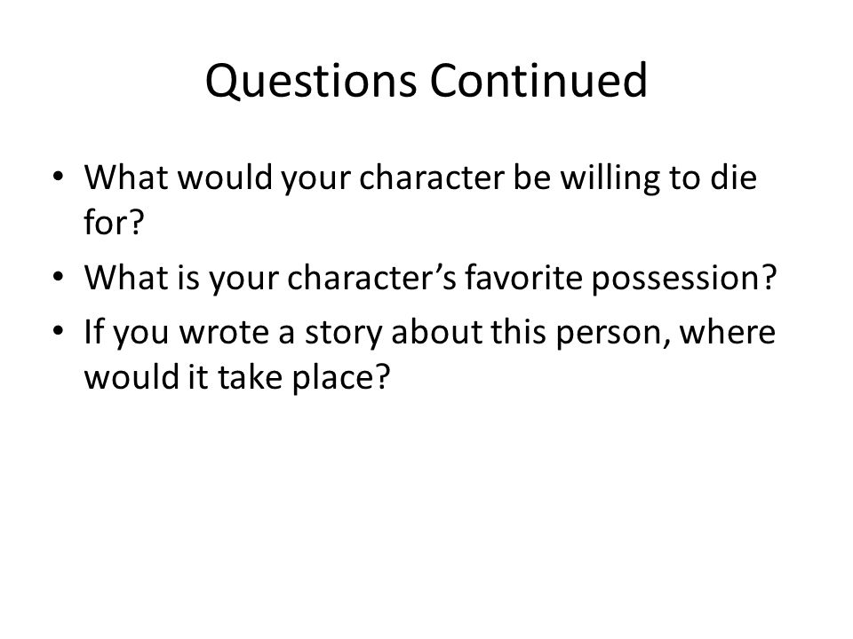 Questions Continued What would your character be willing to die for.