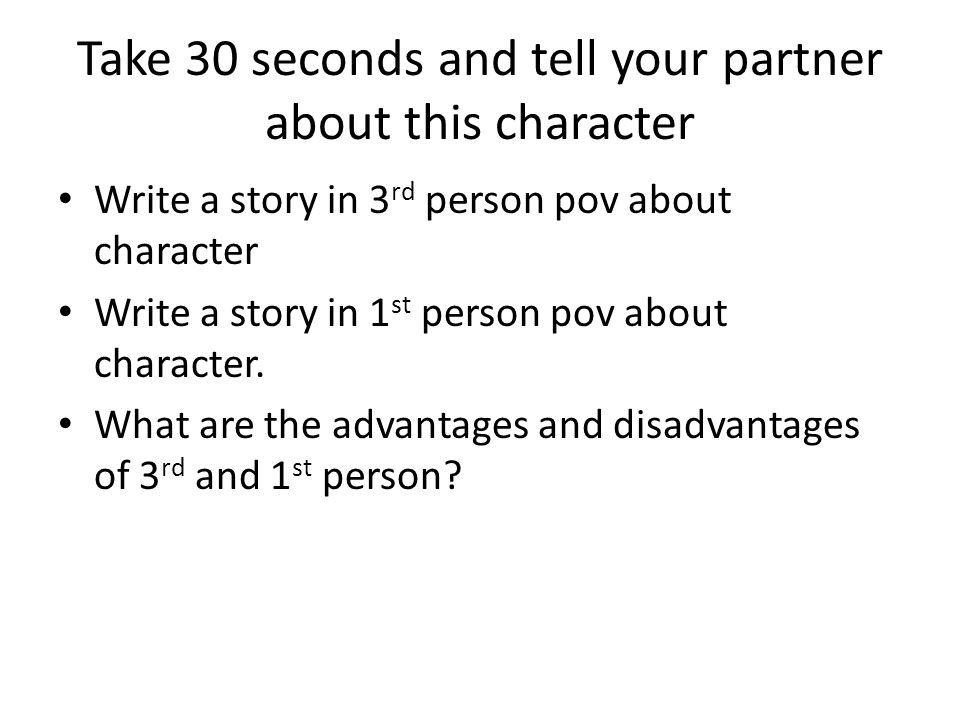 Take 30 seconds and tell your partner about this character Write a story in 3 rd person pov about character Write a story in 1 st person pov about character.
