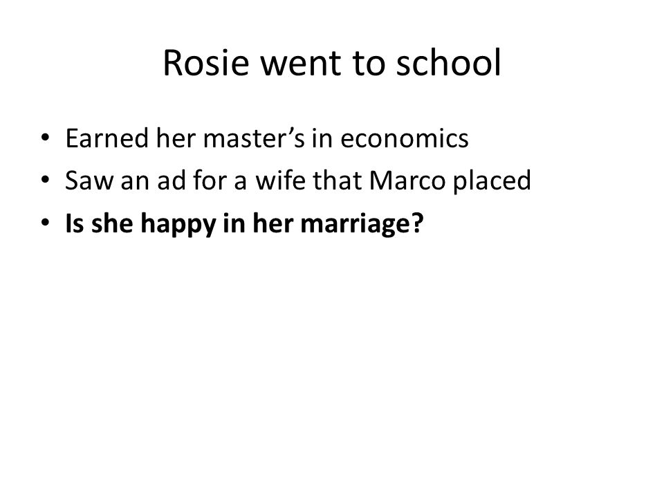 Rosie went to school Earned her master's in economics Saw an ad for a wife that Marco placed Is she happy in her marriage