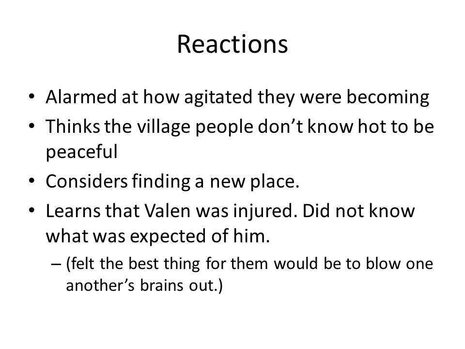 Reactions Alarmed at how agitated they were becoming Thinks the village people don't know hot to be peaceful Considers finding a new place.