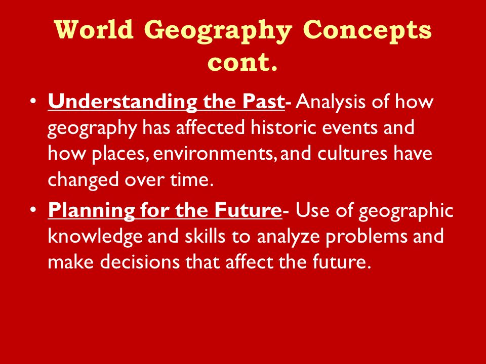 Understanding the Past- Analysis of how geography has affected historic events and how places, environments, and cultures have changed over time.