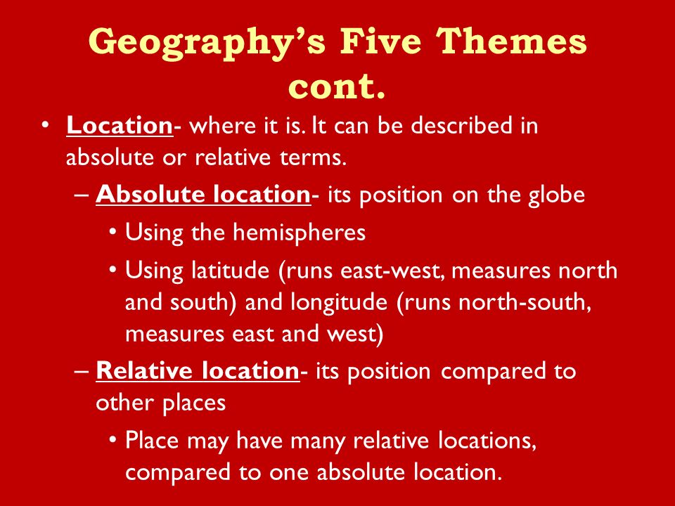 Location- where it is. It can be described in absolute or relative terms.