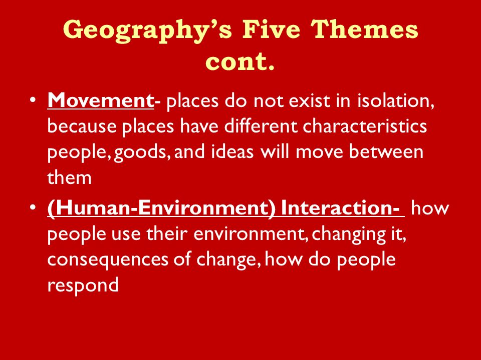Movement- places do not exist in isolation, because places have different characteristics people, goods, and ideas will move between them (Human-Environment) Interaction- how people use their environment, changing it, consequences of change, how do people respond Geography's Five Themes cont.