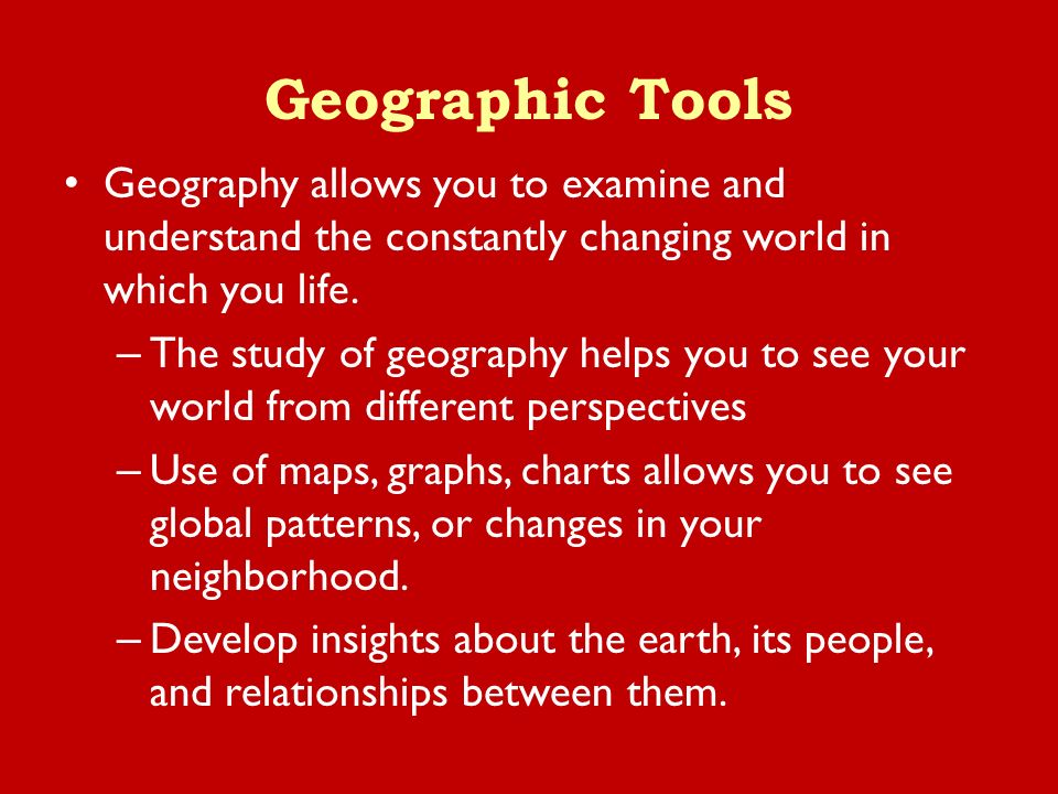 Geographic Tools Geography allows you to examine and understand the constantly changing world in which you life.