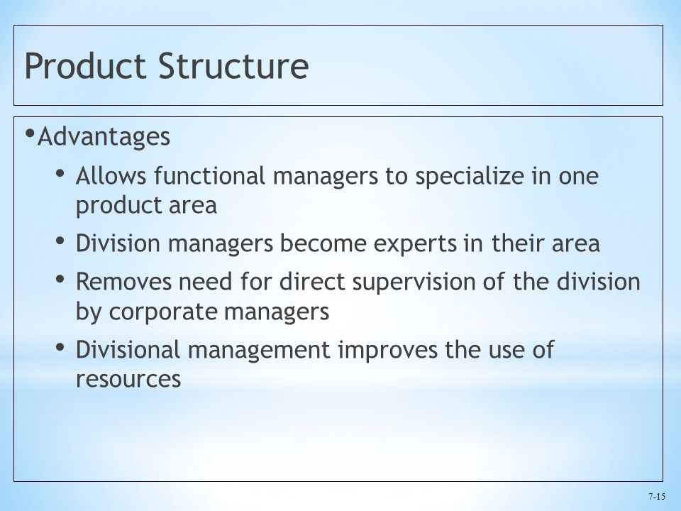7-15 Product Structure Advantages Allows functional managers to specialize in one product area Division managers become experts in their area Removes need for direct supervision of the division by corporate managers Divisional management improves the use of resources