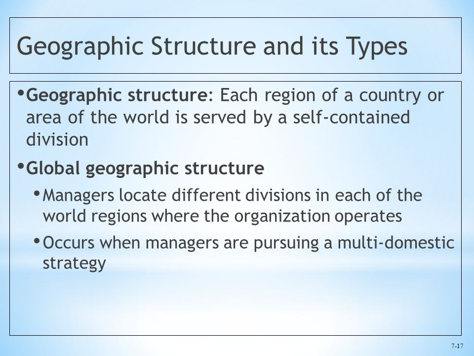 7-17 Geographic Structure and its Types Geographic structure: Each region of a country or area of the world is served by a self-contained division Global geographic structure Managers locate different divisions in each of the world regions where the organization operates Occurs when managers are pursuing a multi-domestic strategy