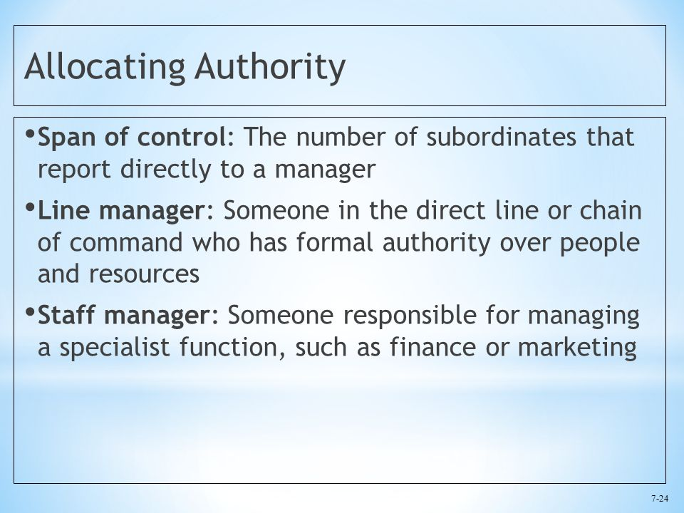 7-24 Allocating Authority Span of control: The number of subordinates that report directly to a manager Line manager: Someone in the direct line or chain of command who has formal authority over people and resources Staff manager: Someone responsible for managing a specialist function, such as finance or marketing