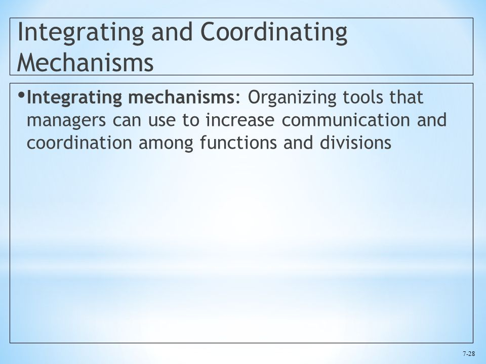 7-28 Integrating and Coordinating Mechanisms Integrating mechanisms: Organizing tools that managers can use to increase communication and coordination among functions and divisions