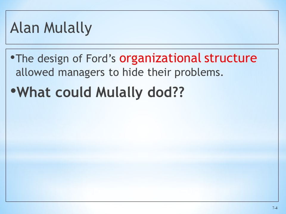 7-4 Alan Mulally The design of Ford's organizational structure allowed managers to hide their problems.