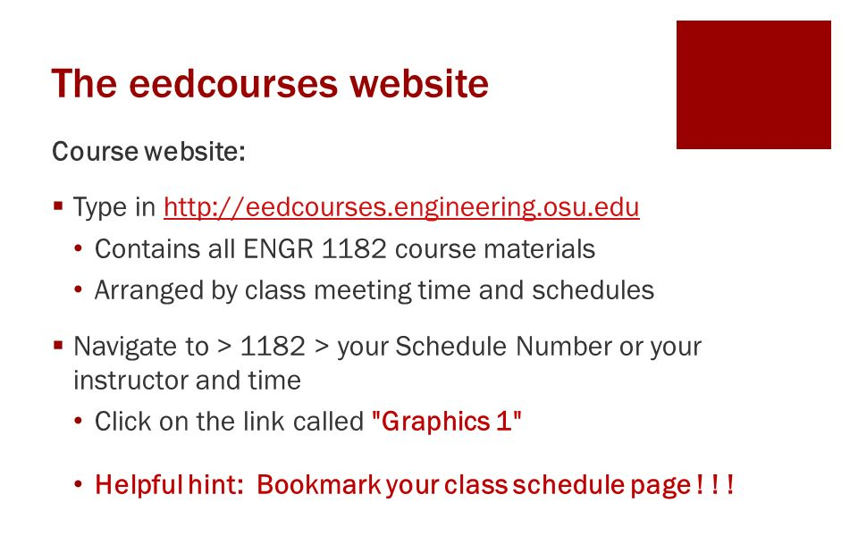 The eedcourses website Course website:  Type in http://eedcourses.engineering.osu.eduhttp://eedcourses.engineering.osu.edu Contains all ENGR 1182 course materials Arranged by class meeting time and schedules  Navigate to > 1182 > your Schedule Number or your instructor and time Click on the link called Graphics 1 Helpful hint: Bookmark your class schedule page .