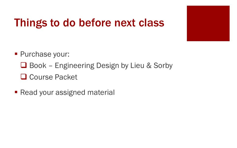 Things to do before next class  Purchase your:  Book – Engineering Design by Lieu & Sorby  Course Packet  Read your assigned material