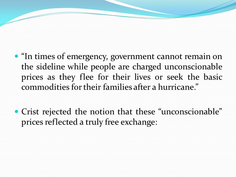 In times of emergency, government cannot remain on the sideline while people are charged unconscionable prices as they flee for their lives or seek the basic commodities for their families after a hurricane. Crist rejected the notion that these unconscionable prices reflected a truly free exchange:
