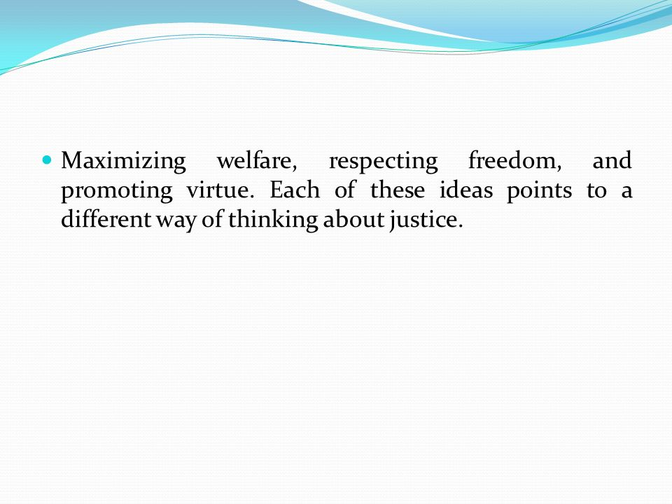 Maximizing welfare, respecting freedom, and promoting virtue.