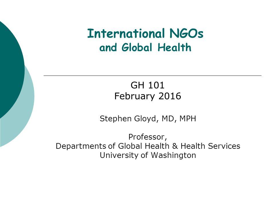 International NGOs and Global Health GH 101 February 2016 Stephen Gloyd, MD, MPH Professor, Departments of Global Health & Health Services University of Washington