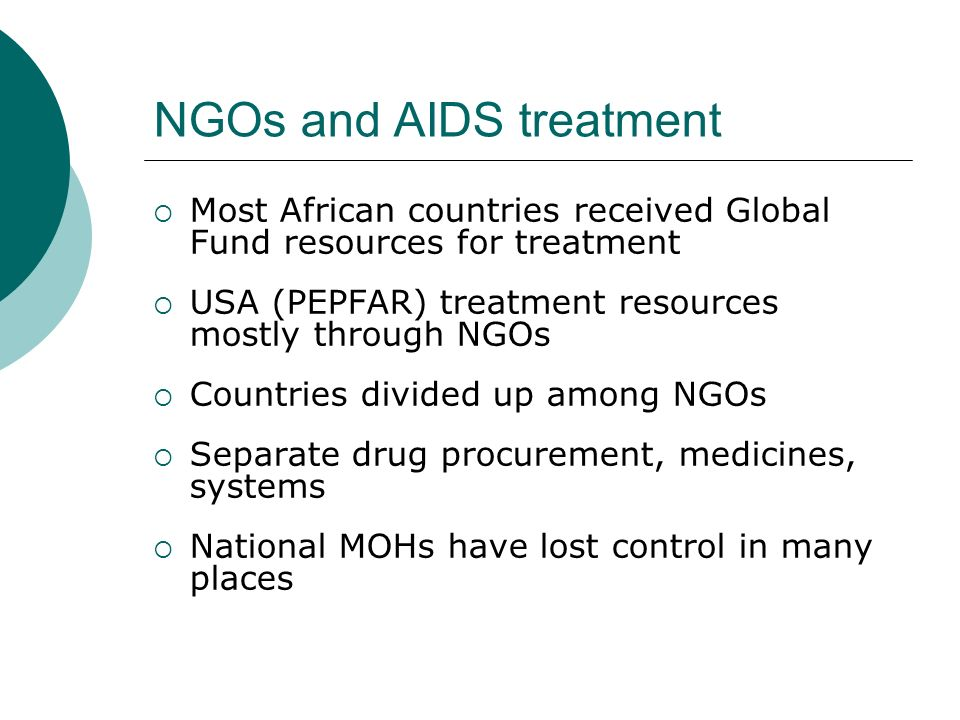 NGOs and AIDS treatment  Most African countries received Global Fund resources for treatment  USA (PEPFAR) treatment resources mostly through NGOs  Countries divided up among NGOs  Separate drug procurement, medicines, systems  National MOHs have lost control in many places