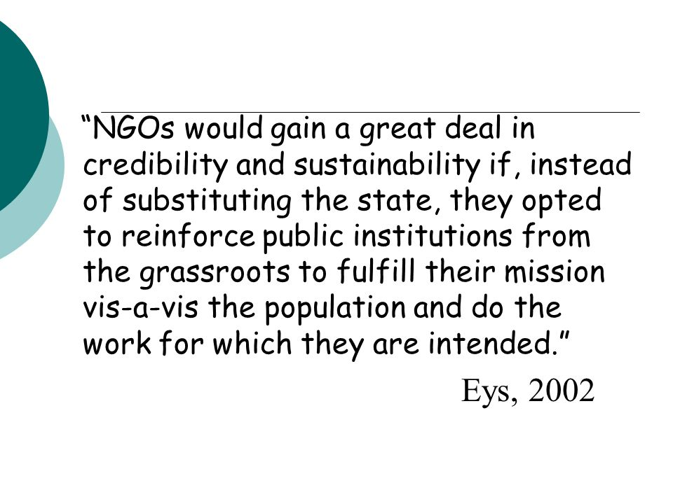 NGOs would gain a great deal in credibility and sustainability if, instead of substituting the state, they opted to reinforce public institutions from the grassroots to fulfill their mission vis-a-vis the population and do the work for which they are intended. Eys, 2002
