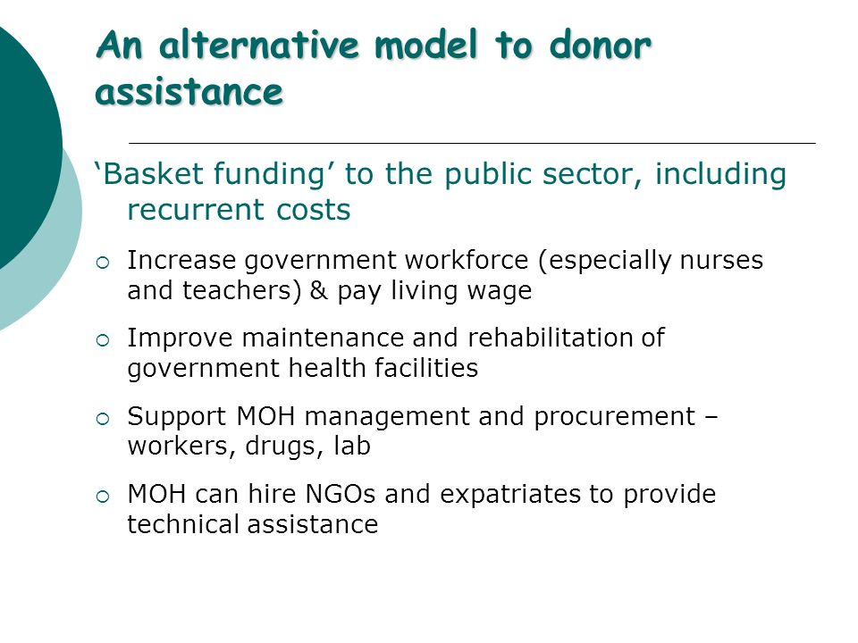 An alternative model to donor assistance 'Basket funding' to the public sector, including recurrent costs  Increase government workforce (especially nurses and teachers) & pay living wage  Improve maintenance and rehabilitation of government health facilities  Support MOH management and procurement – workers, drugs, lab  MOH can hire NGOs and expatriates to provide technical assistance