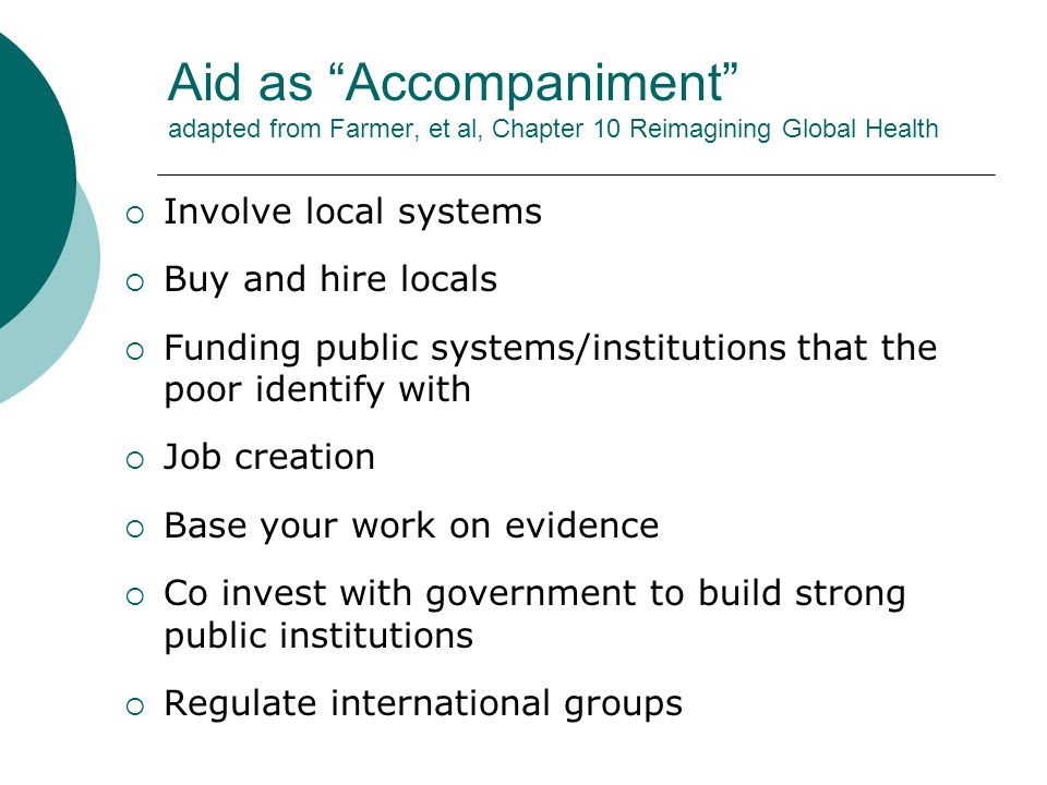 Aid as Accompaniment adapted from Farmer, et al, Chapter 10 Reimagining Global Health  Involve local systems  Buy and hire locals  Funding public systems/institutions that the poor identify with  Job creation  Base your work on evidence  Co invest with government to build strong public institutions  Regulate international groups