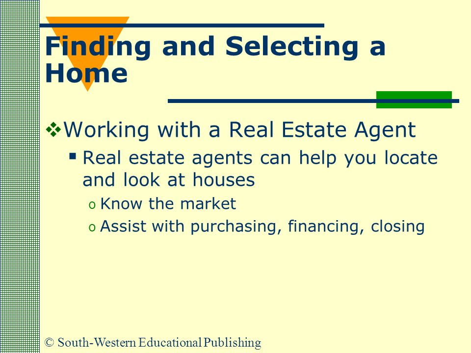 © South-Western Educational Publishing Finding and Selecting a Home  Working with a Real Estate Agent  Real estate agents can help you locate and look at houses o Know the market o Assist with purchasing, financing, closing