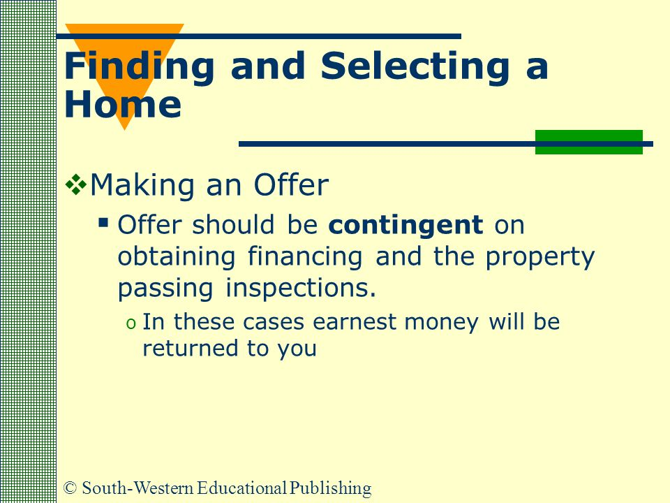 © South-Western Educational Publishing Finding and Selecting a Home  Making an Offer  Offer should be contingent on obtaining financing and the property passing inspections.