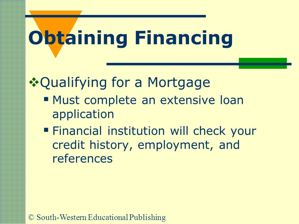 © South-Western Educational Publishing Obtaining Financing  Qualifying for a Mortgage  Must complete an extensive loan application  Financial institution will check your credit history, employment, and references
