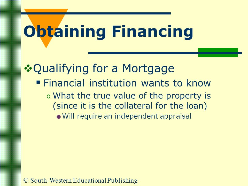 © South-Western Educational Publishing Obtaining Financing  Qualifying for a Mortgage  Financial institution wants to know o What the true value of the property is (since it is the collateral for the loan) Will require an independent appraisal