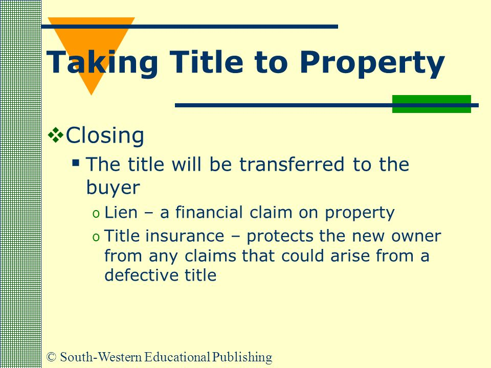 © South-Western Educational Publishing Taking Title to Property  Closing  The title will be transferred to the buyer o Lien – a financial claim on property o Title insurance – protects the new owner from any claims that could arise from a defective title