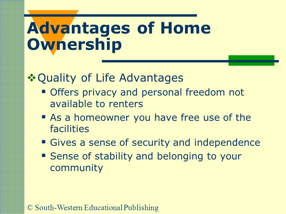 © South-Western Educational Publishing Advantages of Home Ownership  Quality of Life Advantages  Offers privacy and personal freedom not available to renters  As a homeowner you have free use of the facilities  Gives a sense of security and independence  Sense of stability and belonging to your community