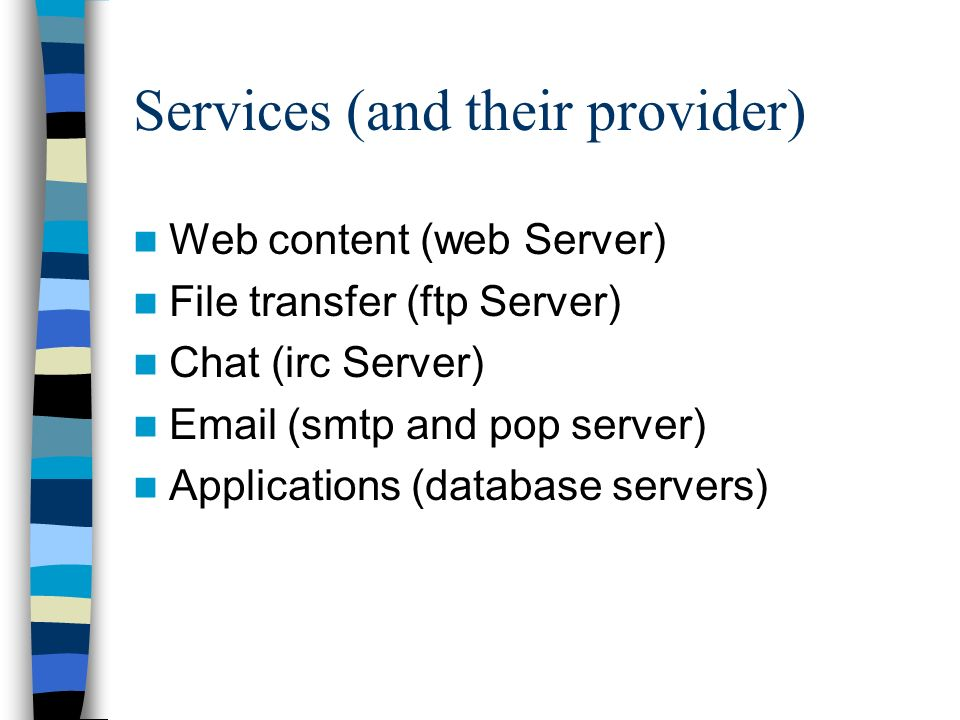Services (and their provider) Web content (web Server) File transfer (ftp Server) Chat (irc Server) Email (smtp and pop server) Applications (database servers)