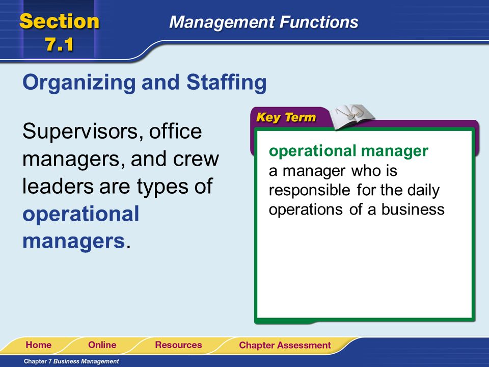 Organizing and Staffing Supervisors, office managers, and crew leaders are types of operational managers. operational manager a manager who is respons