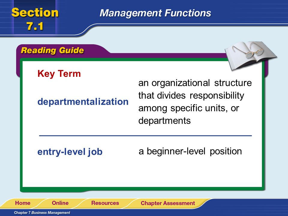 Key Term departmentalization entry-level job an organizational structure that divides responsibility among specific units, or departments a beginner-l
