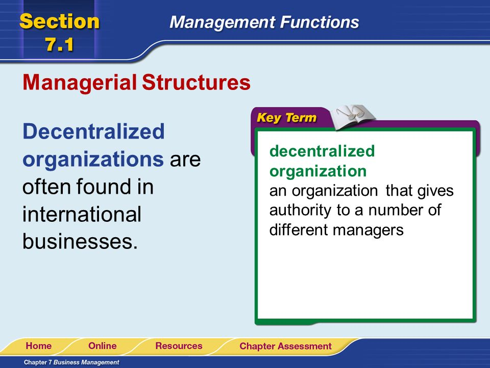 Managerial Structures Decentralized organizations are often found in international businesses. decentralized organization an organization that gives a