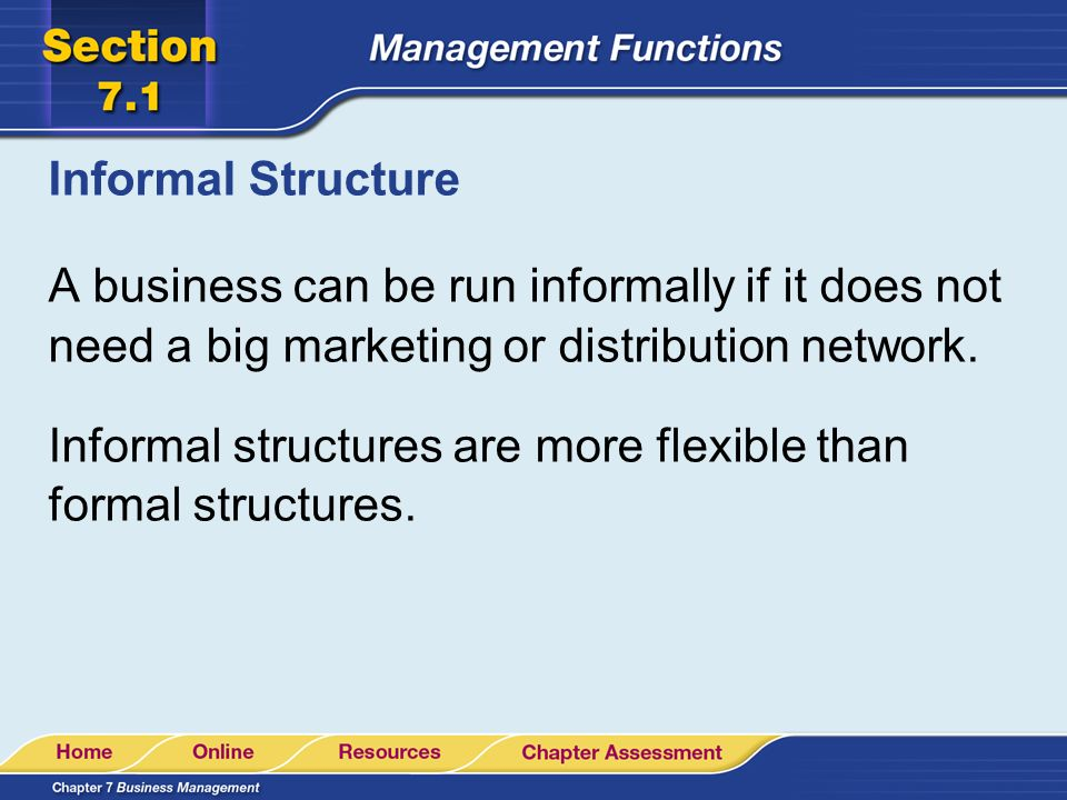 Informal Structure A business can be run informally if it does not need a big marketing or distribution network. Informal structures are more flexible
