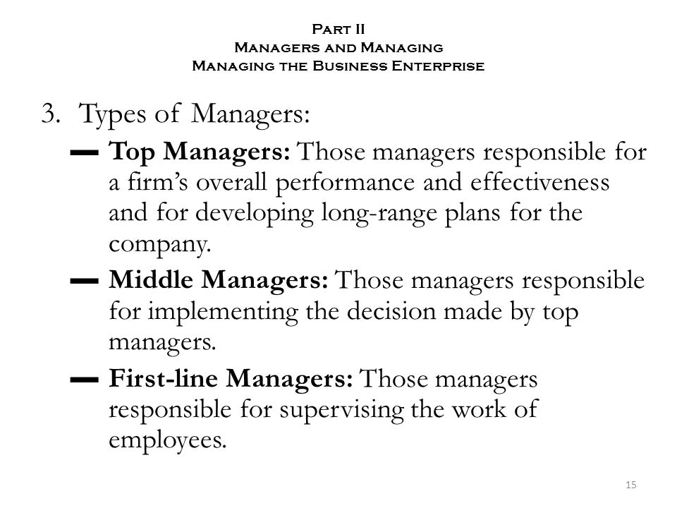 Part II Managers and Managing Managing the Business Enterprise 3.Types of Managers: ▬Top Managers: Those managers responsible for a firm's overall performance and effectiveness and for developing long-range plans for the company.