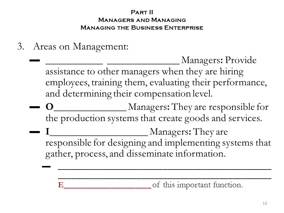 Part II Managers and Managing Managing the Business Enterprise 3.Areas on Management: ▬___________ ______________ Managers: Provide assistance to other managers when they are hiring employees, training them, evaluating their performance, and determining their compensation level.