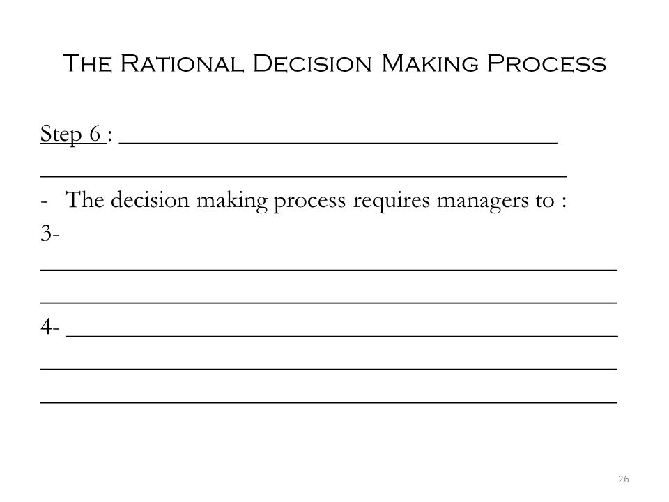 The Rational Decision Making Process Step 6 : ___________________________________ __________________________________________ -The decision making process requires managers to : 3- ______________________________________________ ______________________________________________ 4- ____________________________________________ ______________________________________________ 26