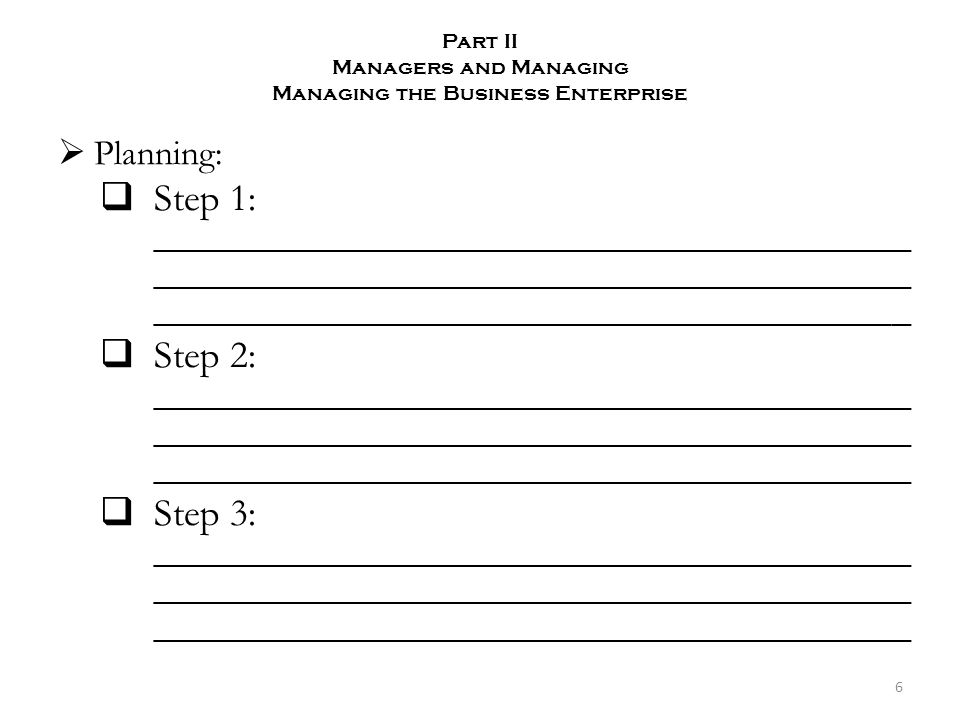 Part II Managers and Managing Managing the Business Enterprise  Planning:  Step 1: _______________________________________ _______________________________________ _______________________________________  Step 2: _______________________________________ _______________________________________ _______________________________________  Step 3: _______________________________________ _______________________________________ _______________________________________ 6