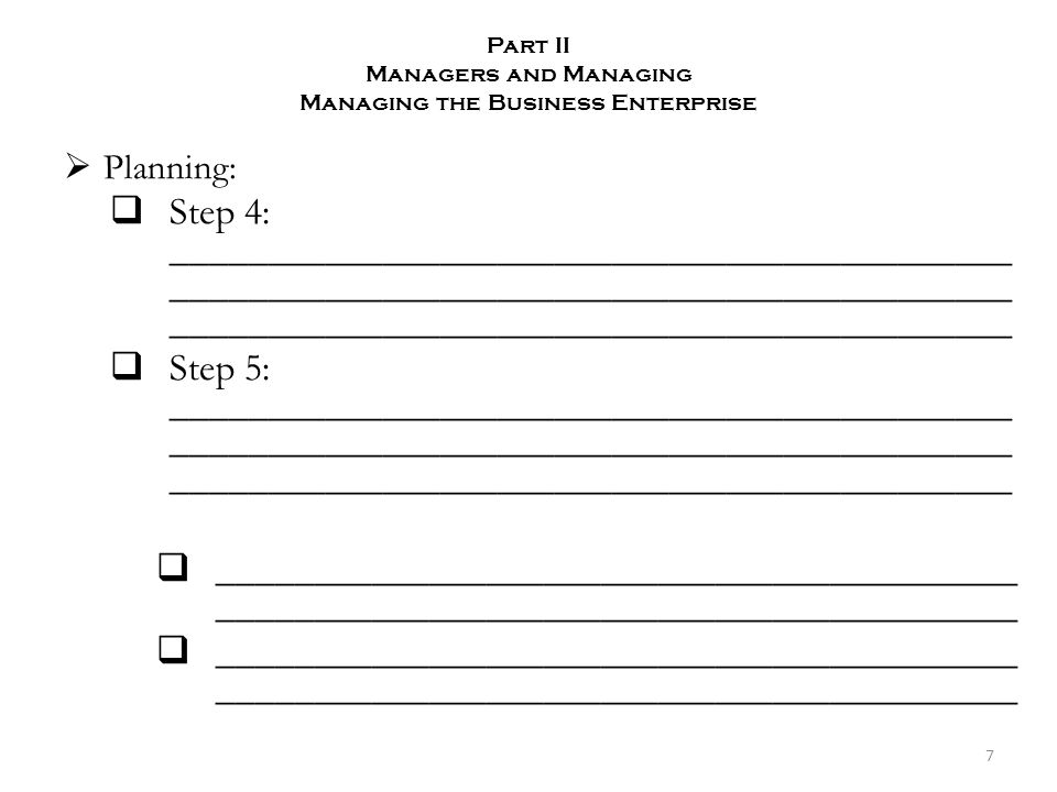 Part II Managers and Managing Managing the Business Enterprise  Planning:  Step 4: ____________________________________________ ____________________________________________ ____________________________________________  Step 5: ____________________________________________ ____________________________________________ ____________________________________________  __________________________________________ __________________________________________ 7