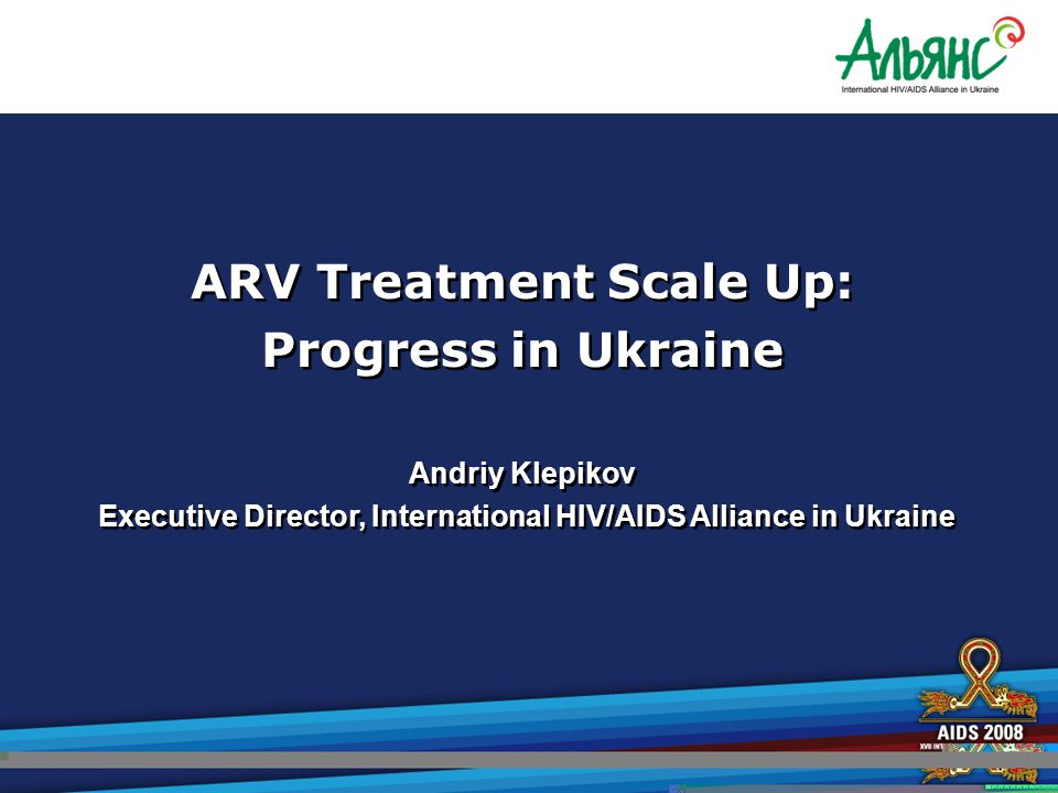 ARV Treatment Scale Up: Progress in Ukraine Andriy Klepikov Executive Director, International HIV/AIDS Alliance in Ukraine ARV Treatment Scale Up: Progress in Ukraine Andriy Klepikov Executive Director, International HIV/AIDS Alliance in Ukraine