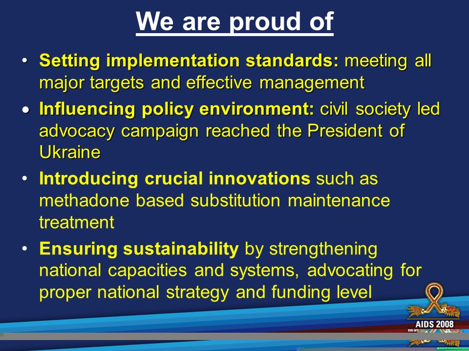 We are proud of Setting implementation standards: meeting all major targets and effective managementSetting implementation standards: meeting all major targets and effective management  Influencing policy environment: civil society led advocacy campaign reached the President of Ukraine Introducing crucial innovations such as methadone based substitution maintenance treatment Ensuring sustainability by strengthening national capacities and systems, advocating for proper national strategy and funding level
