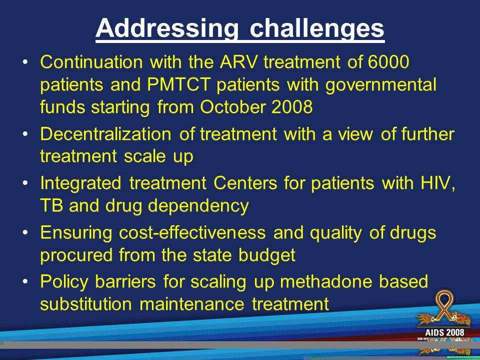 Addressing challenges Continuation with the ARV treatment of 6000 patients and PMTCT patients with governmental funds starting from October 2008 Decentralization of treatment with a view of further treatment scale up Integrated treatment Centers for patients with HIV, TB and drug dependency Ensuring cost-effectiveness and quality of drugs procured from the state budget Policy barriers for scaling up methadone based substitution maintenance treatment