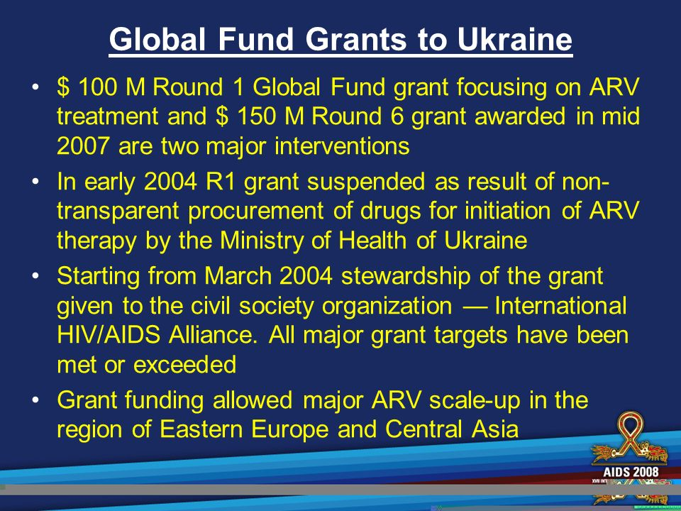 Global Fund Grants to Ukraine $ 100 M Round 1 Global Fund grant focusing on ARV treatment and $ 150 M Round 6 grant awarded in mid 2007 are two major interventions In early 2004 R1 grant suspended as result of non- transparent procurement of drugs for initiation of ARV therapy by the Ministry of Health of Ukraine Starting from March 2004 stewardship of the grant given to the civil society organization — International HIV/AIDS Alliance.