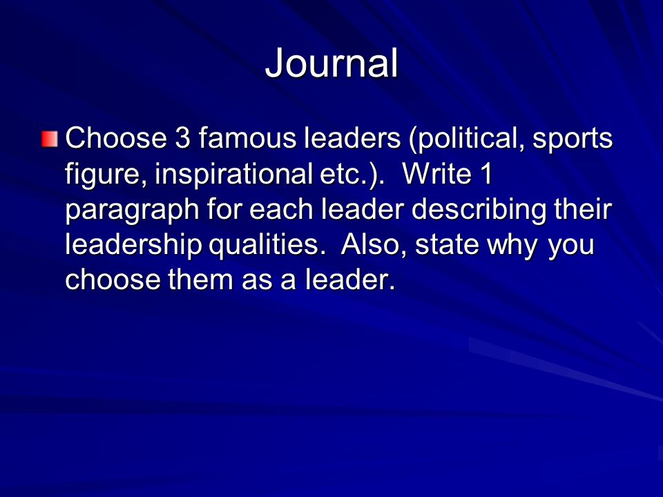 Journal Choose 3 famous leaders (political, sports figure, inspirational etc.). Write 1 paragraph for each leader describing their leadership qualitie