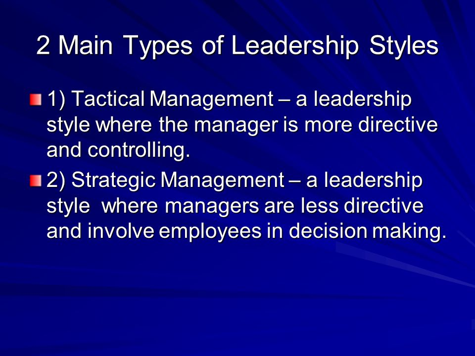 2 Main Types of Leadership Styles 1) Tactical Management – a leadership style where the manager is more directive and controlling.