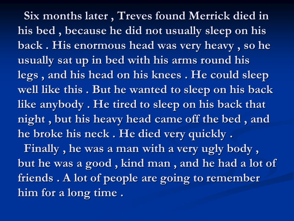 Six months later, Treves found Merrick died in his bed, because he did not usually sleep on his back.
