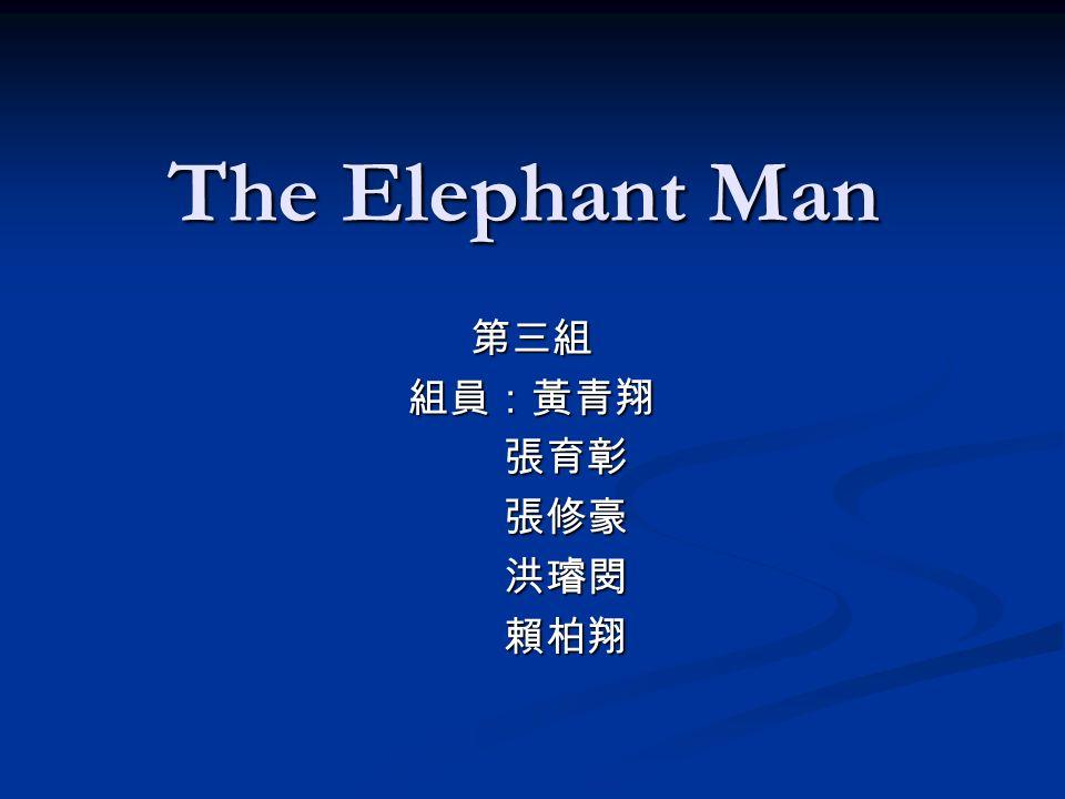 The Elephant Man 第三組組員:黃青翔 張育彰 張育彰 張修豪 張修豪 洪璿閔 洪璿閔 賴柏翔 賴柏翔