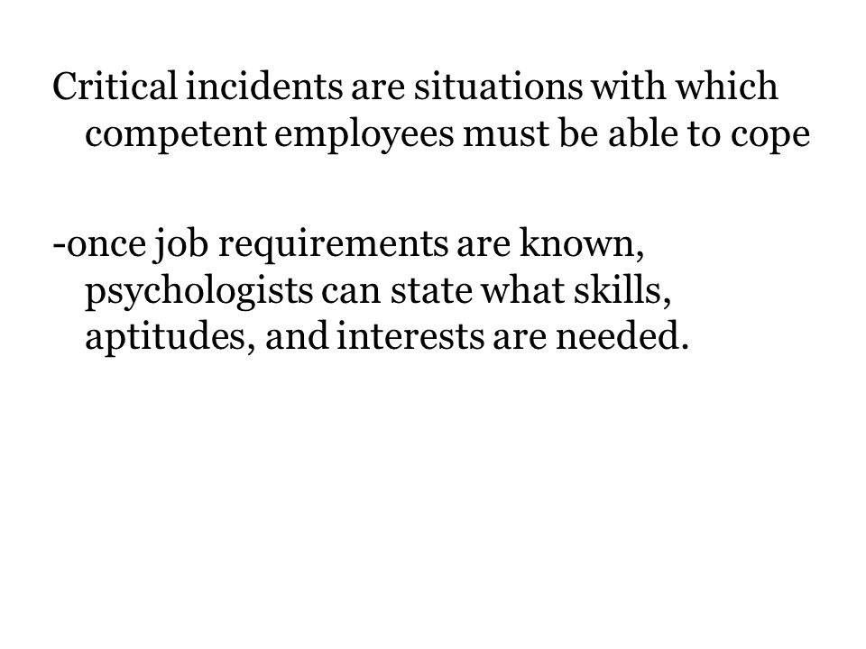 Critical incidents are situations with which competent employees must be able to cope -once job requirements are known, psychologists can state what skills, aptitudes, and interests are needed.