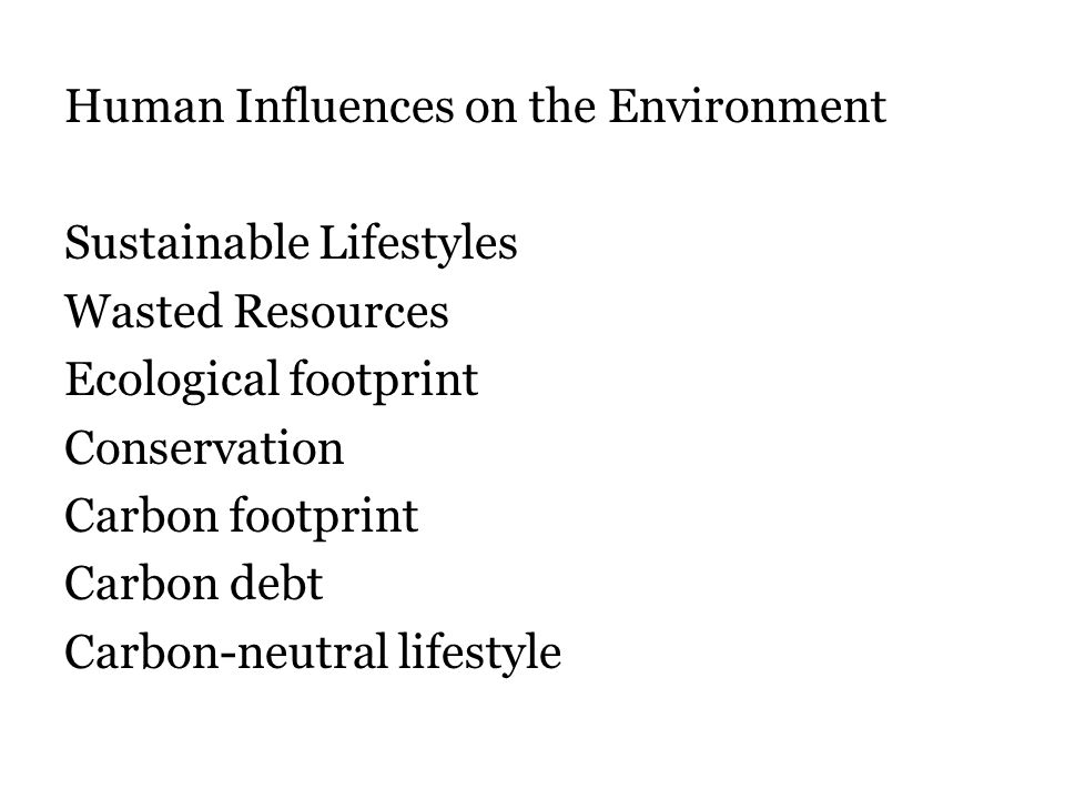 Human Influences on the Environment Sustainable Lifestyles Wasted Resources Ecological footprint Conservation Carbon footprint Carbon debt Carbon-neutral lifestyle